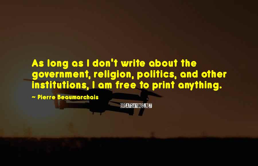 Pierre Beaumarchais Sayings: As long as I don't write about the government, religion, politics, and other institutions, I