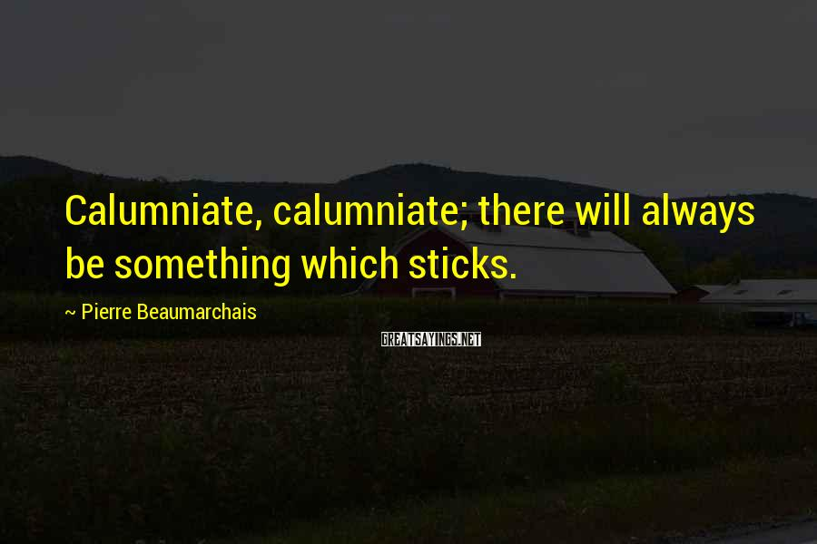 Pierre Beaumarchais Sayings: Calumniate, calumniate; there will always be something which sticks.