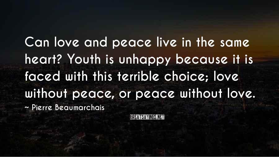 Pierre Beaumarchais Sayings: Can love and peace live in the same heart? Youth is unhappy because it is