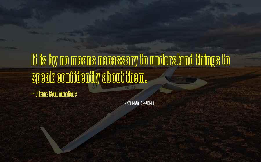 Pierre Beaumarchais Sayings: It is by no means necessary to understand things to speak confidently about them.