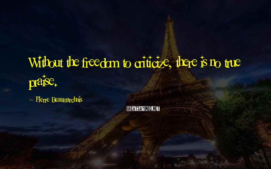 Pierre Beaumarchais Sayings: Without the freedom to criticize, there is no true praise.