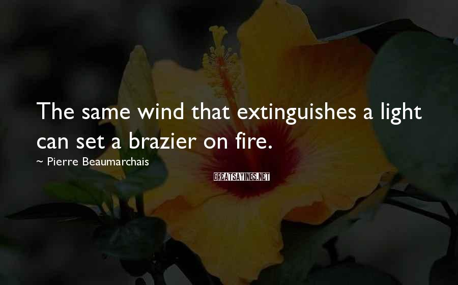 Pierre Beaumarchais Sayings: The same wind that extinguishes a light can set a brazier on fire.
