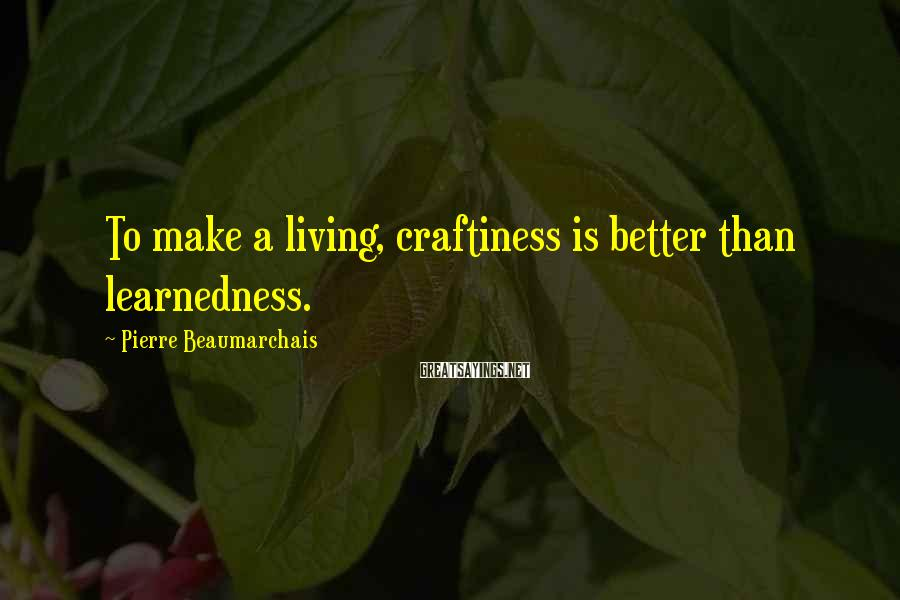 Pierre Beaumarchais Sayings: To make a living, craftiness is better than learnedness.