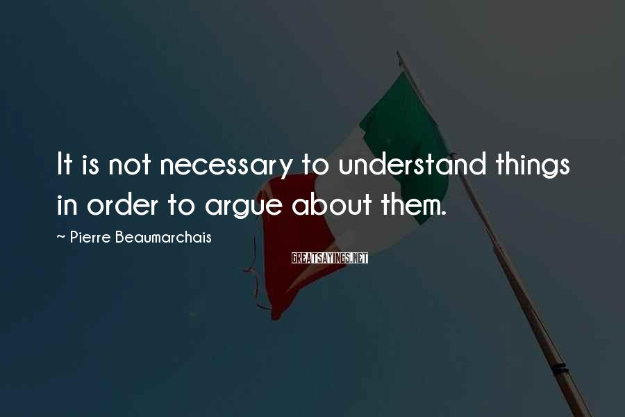 Pierre Beaumarchais Sayings: It is not necessary to understand things in order to argue about them.