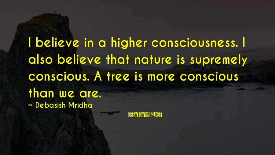 Pierre Garcon Sayings By Debasish Mridha: I believe in a higher consciousness. I also believe that nature is supremely conscious. A