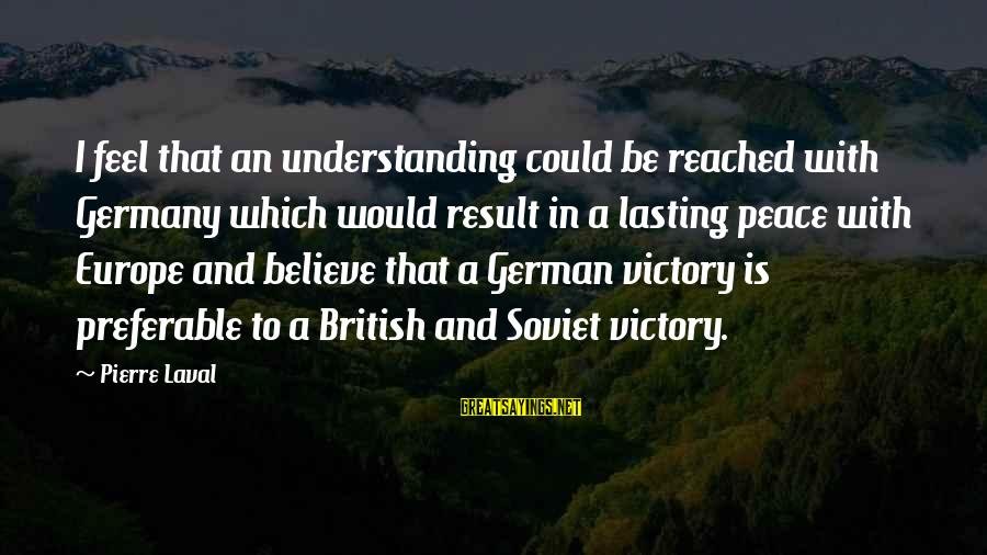Pierre Laval Sayings By Pierre Laval: I feel that an understanding could be reached with Germany which would result in a