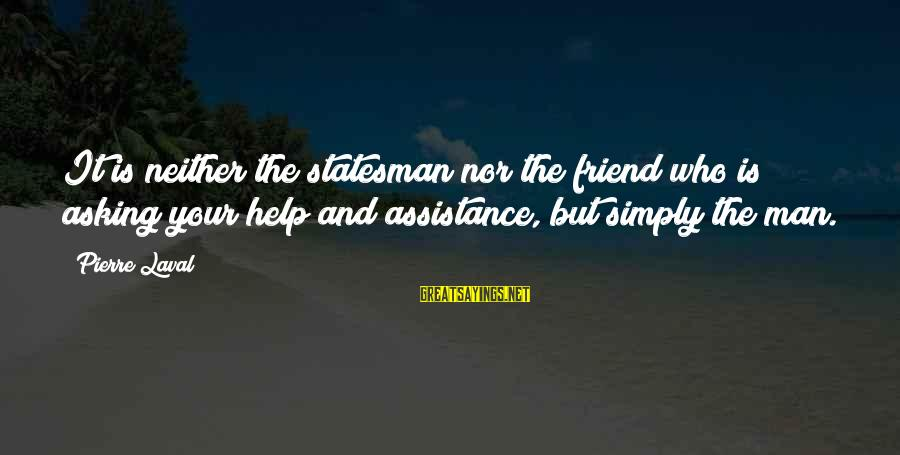 Pierre Laval Sayings By Pierre Laval: It is neither the statesman nor the friend who is asking your help and assistance,