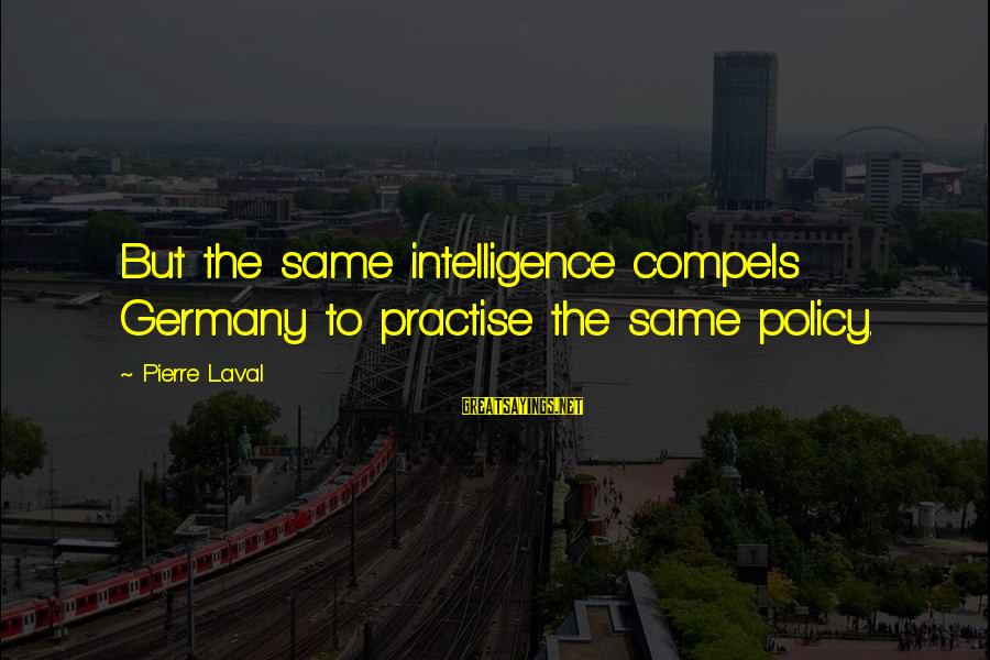 Pierre Laval Sayings By Pierre Laval: But the same intelligence compels Germany to practise the same policy.