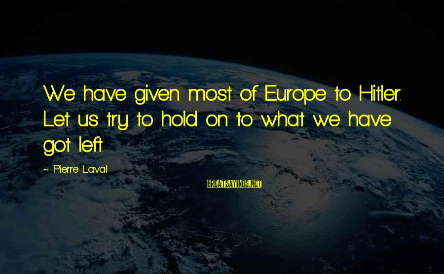 Pierre Laval Sayings By Pierre Laval: We have given most of Europe to Hitler. Let us try to hold on to