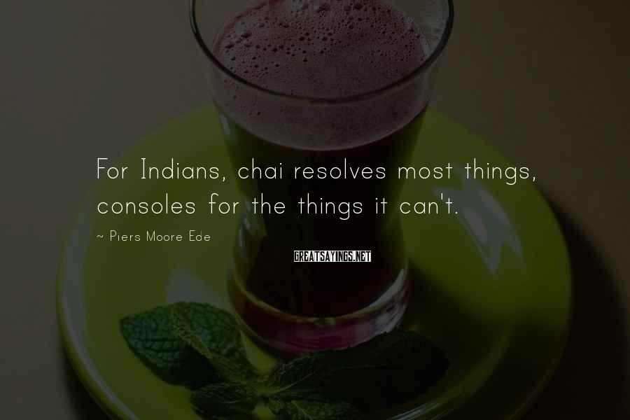 Piers Moore Ede Sayings: For Indians, chai resolves most things, consoles for the things it can't.