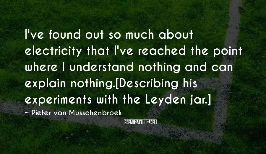Pieter Van Musschenbroek Sayings: I've found out so much about electricity that I've reached the point where I understand