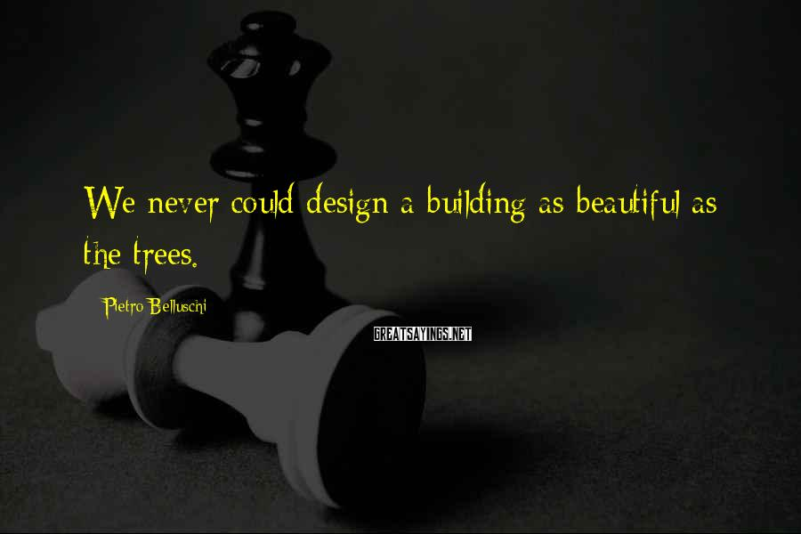 Pietro Belluschi Sayings: We never could design a building as beautiful as the trees.