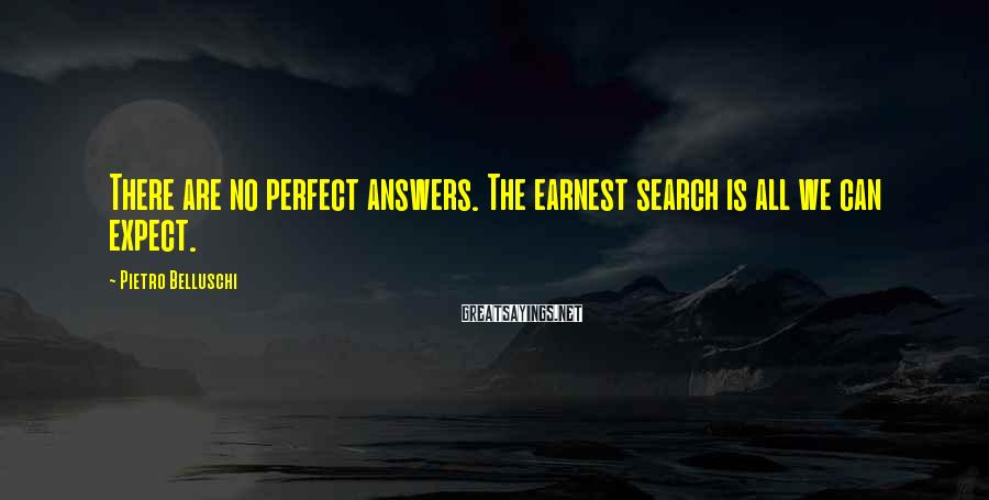 Pietro Belluschi Sayings: There are no perfect answers. The earnest search is all we can expect.