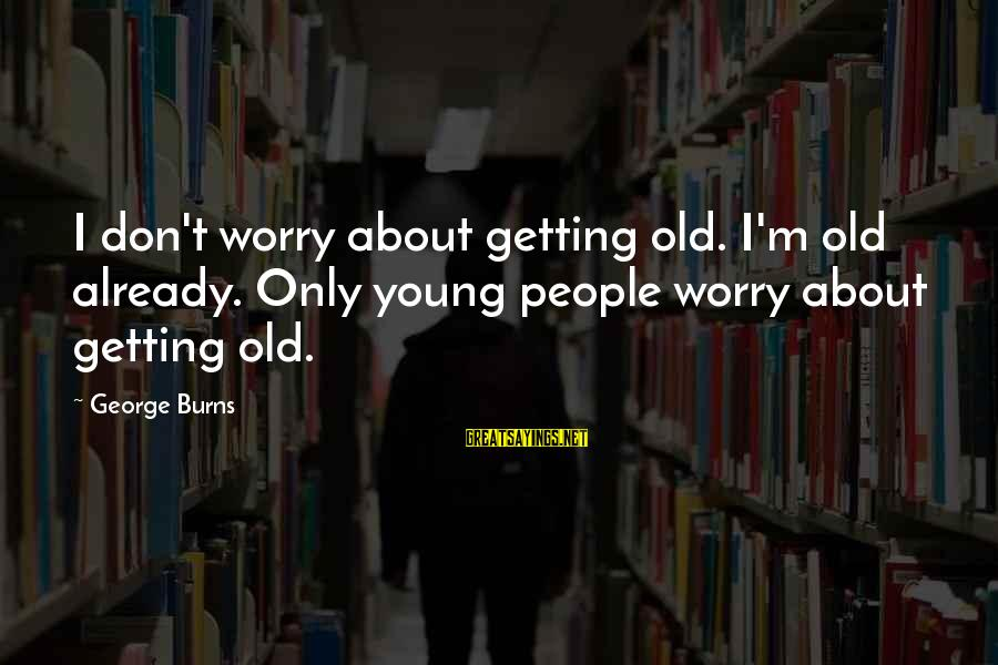 Piggy Being Smart Sayings By George Burns: I don't worry about getting old. I'm old already. Only young people worry about getting
