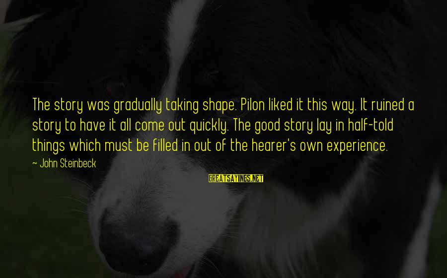 Pilon Sayings By John Steinbeck: The story was gradually taking shape. Pilon liked it this way. It ruined a story