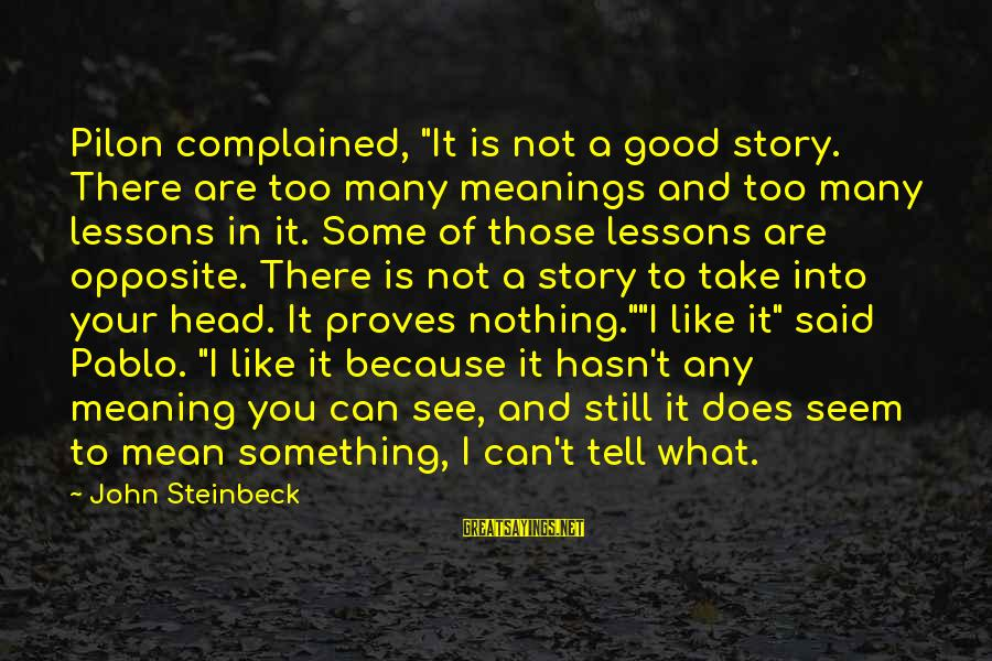 "Pilon Sayings By John Steinbeck: Pilon complained, ""It is not a good story. There are too many meanings and too"