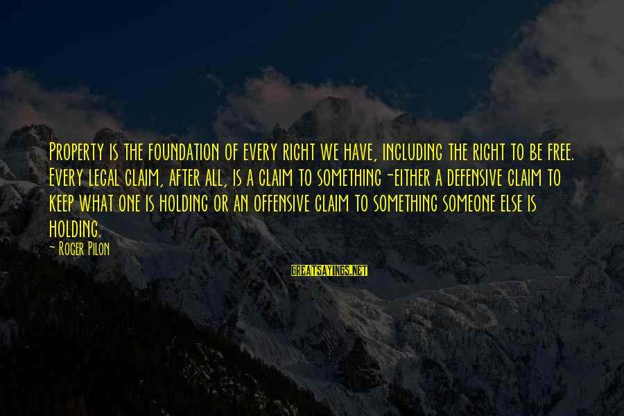 Pilon Sayings By Roger Pilon: Property is the foundation of every right we have, including the right to be free.