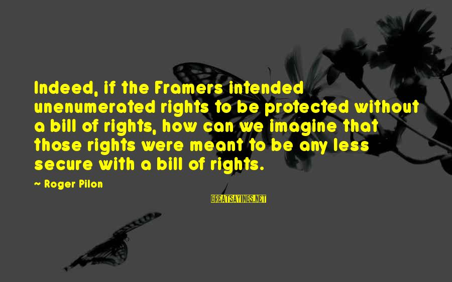 Pilon Sayings By Roger Pilon: Indeed, if the Framers intended unenumerated rights to be protected without a bill of rights,