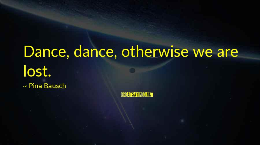 Pina Bausch Sayings By Pina Bausch: Dance, dance, otherwise we are lost.