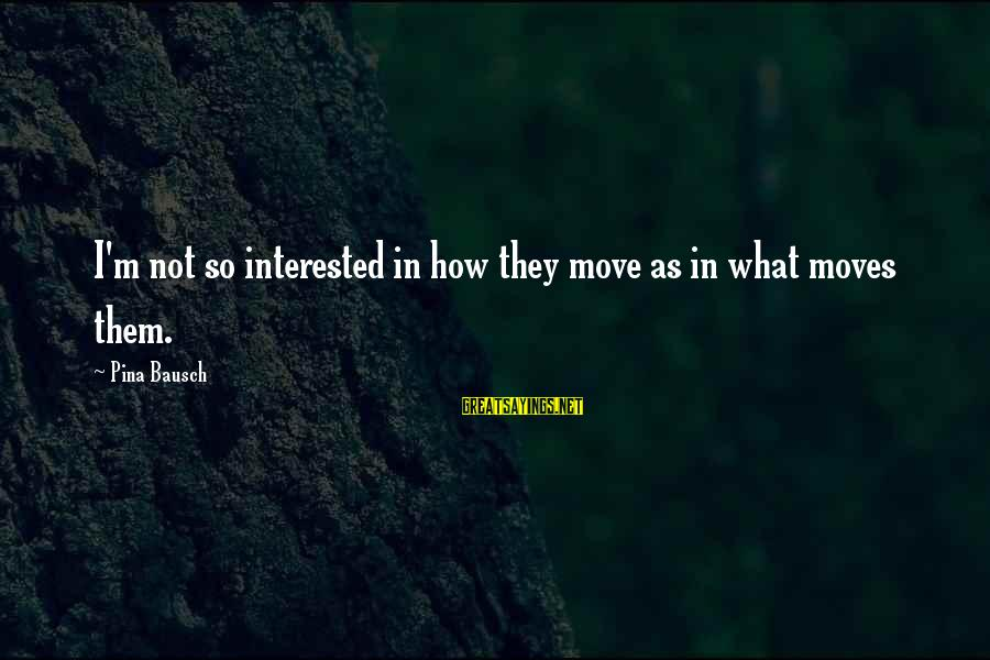 Pina Bausch Sayings By Pina Bausch: I'm not so interested in how they move as in what moves them.