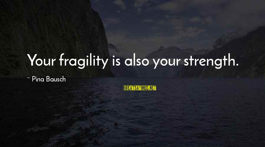 Pina Bausch Sayings By Pina Bausch: Your fragility is also your strength.