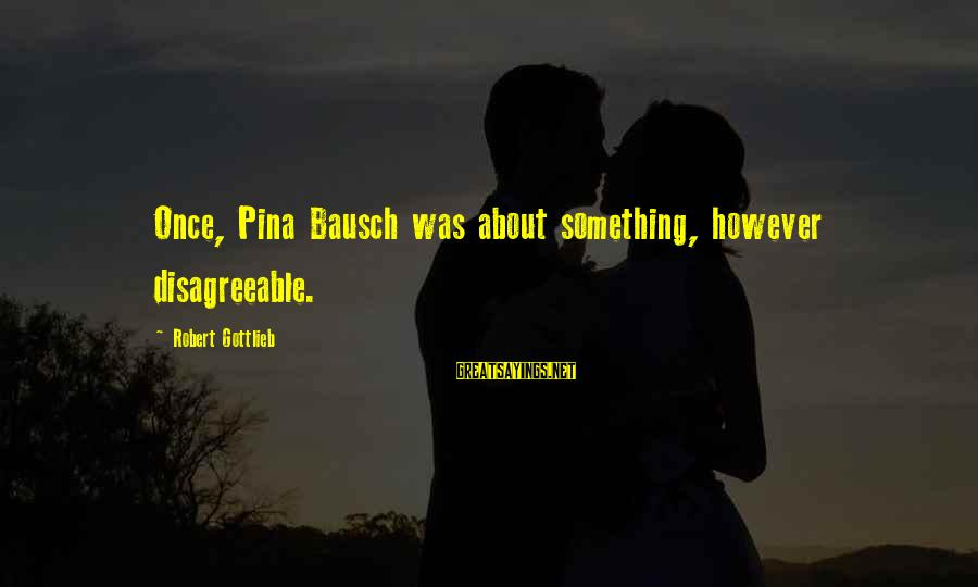 Pina Bausch Sayings By Robert Gottlieb: Once, Pina Bausch was about something, however disagreeable.