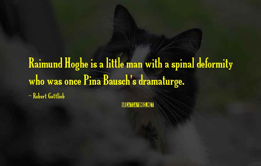 Pina Bausch Sayings By Robert Gottlieb: Raimund Hoghe is a little man with a spinal deformity who was once Pina Bausch's