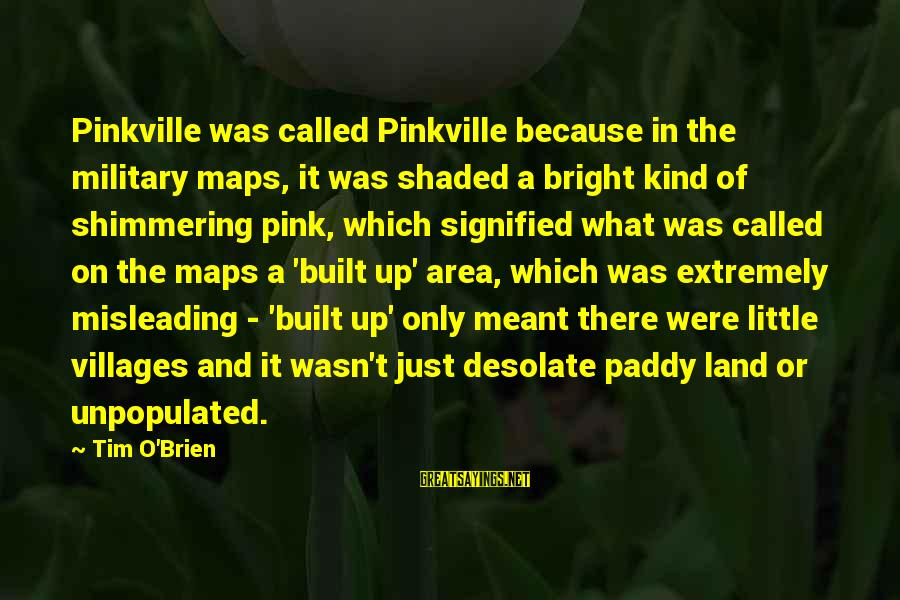 Pinkville Sayings By Tim O'Brien: Pinkville was called Pinkville because in the military maps, it was shaded a bright kind