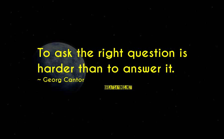 Pinky Promise Me Sayings By Georg Cantor: To ask the right question is harder than to answer it.