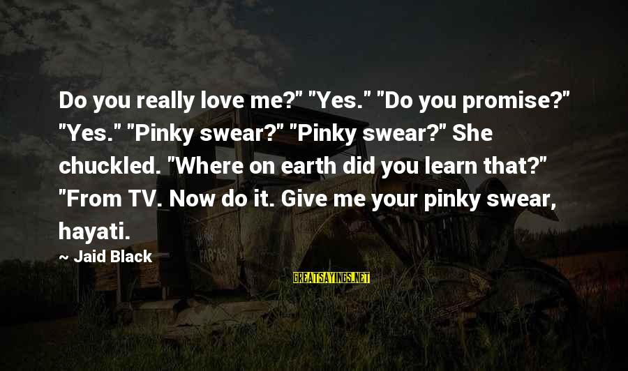 "Pinky Promise Me Sayings By Jaid Black: Do you really love me?"" ""Yes."" ""Do you promise?"" ""Yes."" ""Pinky swear?"" ""Pinky swear?"" She"