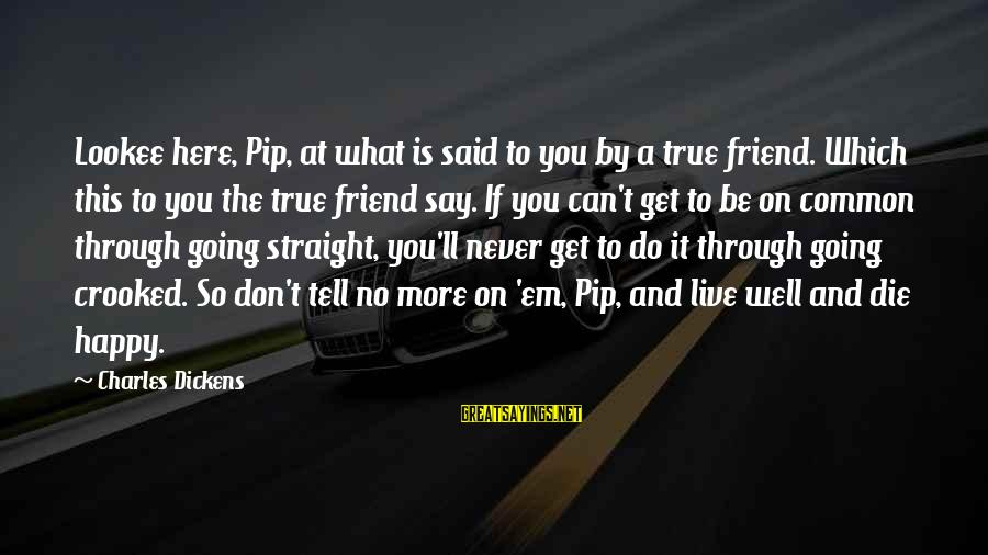 Pip Sayings By Charles Dickens: Lookee here, Pip, at what is said to you by a true friend. Which this