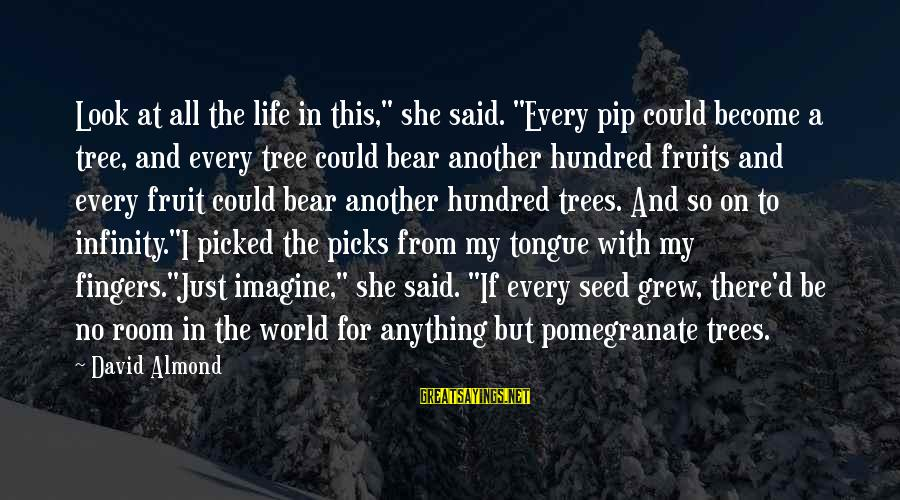 "Pip Sayings By David Almond: Look at all the life in this,"" she said. ""Every pip could become a tree,"