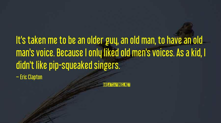Pip Sayings By Eric Clapton: It's taken me to be an older guy, an old man, to have an old