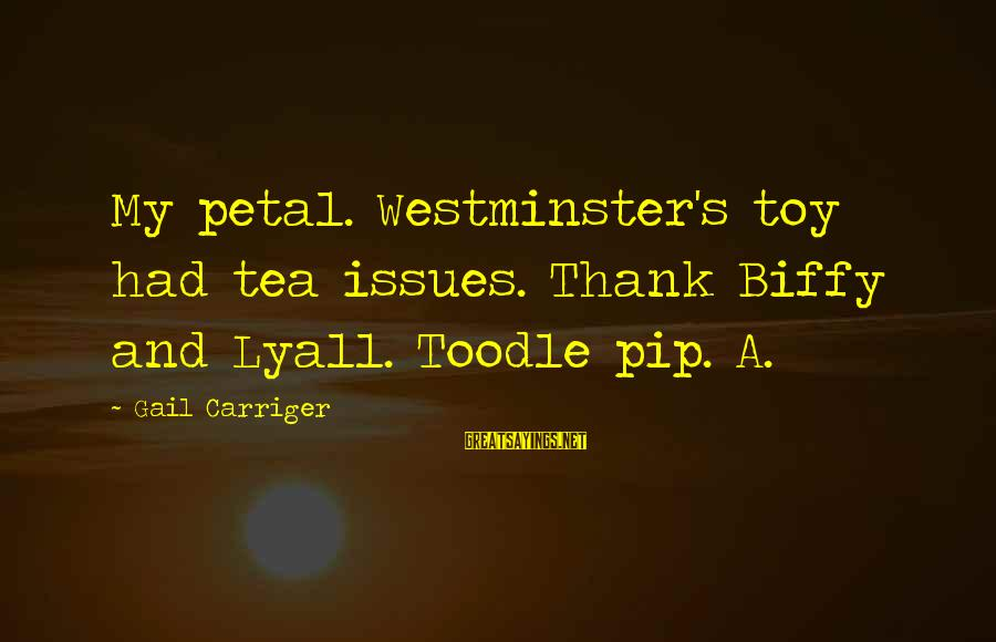 Pip Sayings By Gail Carriger: My petal. Westminster's toy had tea issues. Thank Biffy and Lyall. Toodle pip. A.