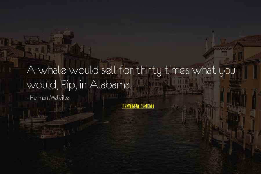 Pip Sayings By Herman Melville: A whale would sell for thirty times what you would, Pip, in Alabama.