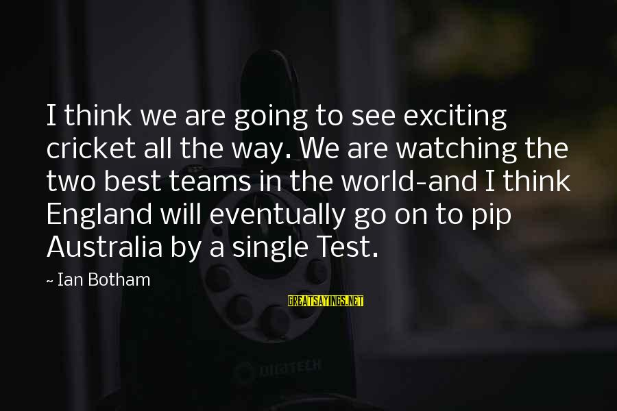 Pip Sayings By Ian Botham: I think we are going to see exciting cricket all the way. We are watching