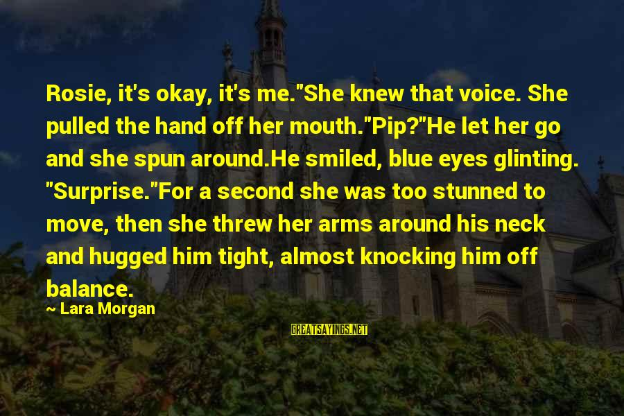 "Pip Sayings By Lara Morgan: Rosie, it's okay, it's me.""She knew that voice. She pulled the hand off her mouth.""Pip?""He"