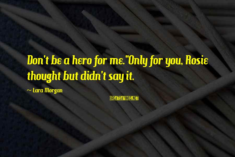 """Pip Sayings By Lara Morgan: Don't be a hero for me.""""Only for you, Rosie thought but didn't say it."""