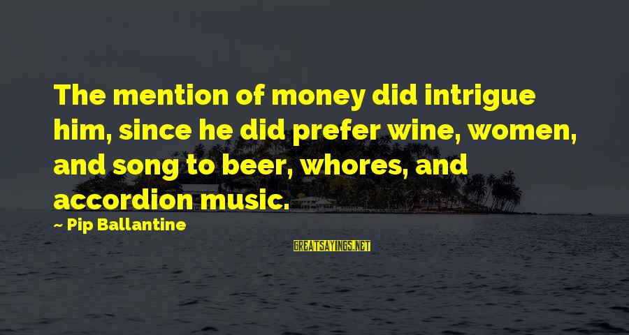 Pip Sayings By Pip Ballantine: The mention of money did intrigue him, since he did prefer wine, women, and song