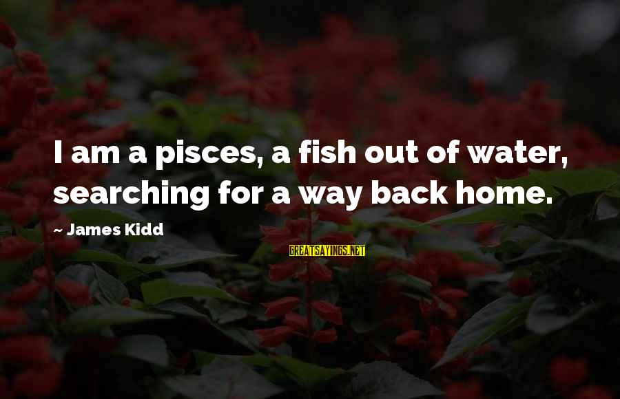 Pisces In Love Sayings By James Kidd: I am a pisces, a fish out of water, searching for a way back home.