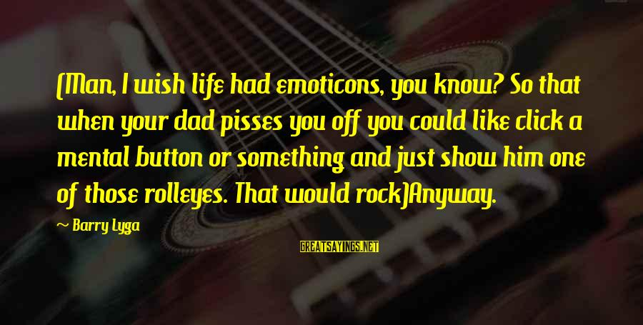 Pisses Sayings By Barry Lyga: (Man, I wish life had emoticons, you know? So that when your dad pisses you