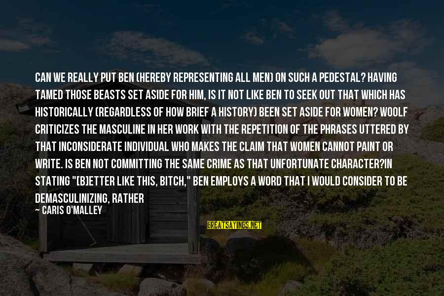 Pisses Sayings By Caris O'Malley: Can we really put Ben (hereby representing all men) on such a pedestal? Having tamed