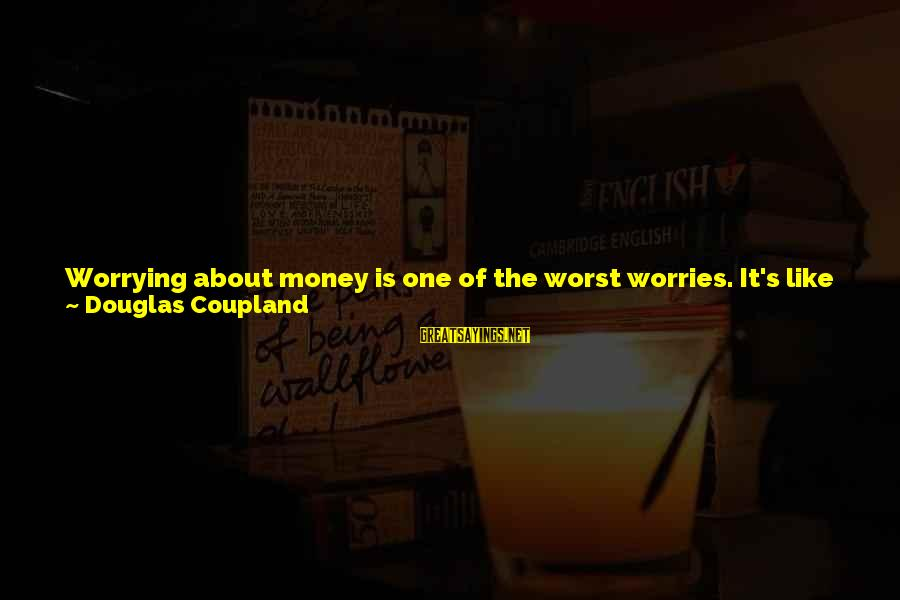 Pisses Sayings By Douglas Coupland: Worrying about money is one of the worst worries. It's like having locked-in syndrome, except