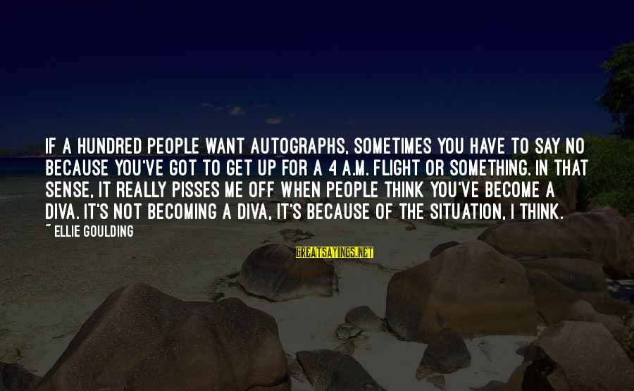 Pisses Sayings By Ellie Goulding: If a hundred people want autographs, sometimes you have to say no because you've got