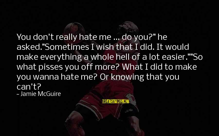 "Pisses Sayings By Jamie McGuire: You don't really hate me ... do you?"" he asked.""Sometimes I wish that I did."