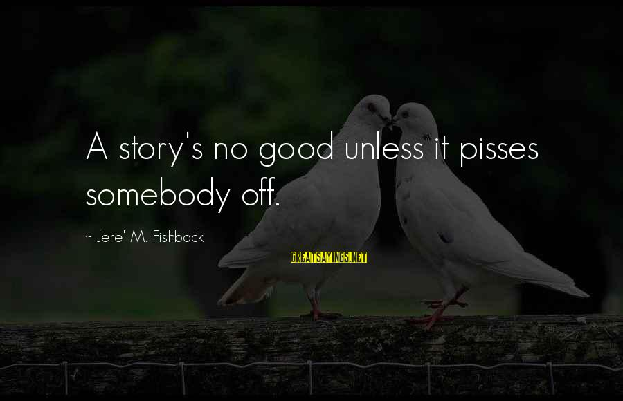Pisses Sayings By Jere' M. Fishback: A story's no good unless it pisses somebody off.
