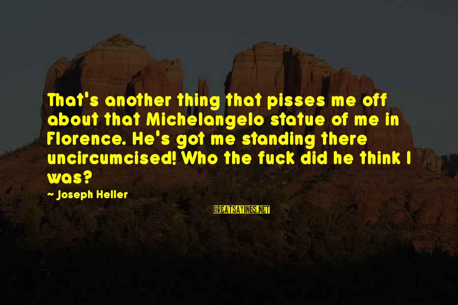 Pisses Sayings By Joseph Heller: That's another thing that pisses me off about that Michelangelo statue of me in Florence.