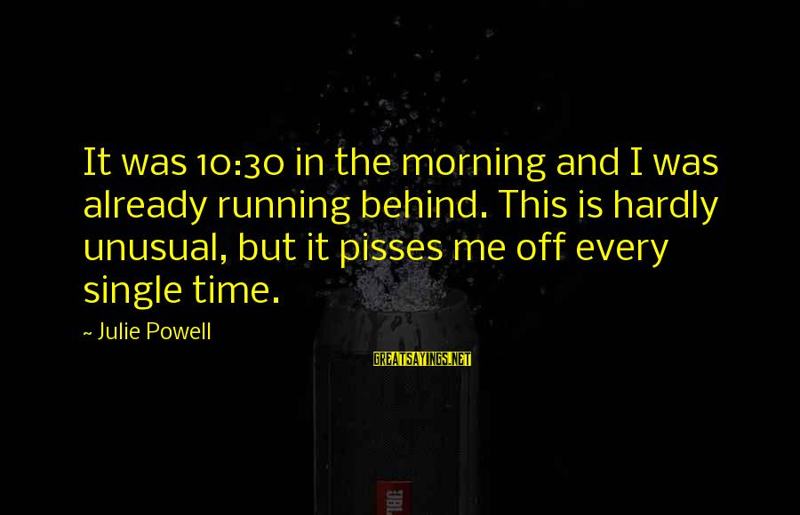 Pisses Sayings By Julie Powell: It was 10:30 in the morning and I was already running behind. This is hardly