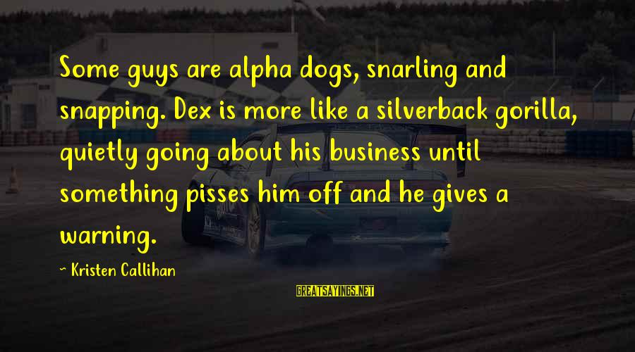 Pisses Sayings By Kristen Callihan: Some guys are alpha dogs, snarling and snapping. Dex is more like a silverback gorilla,