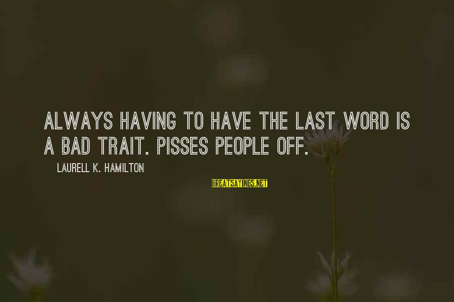 Pisses Sayings By Laurell K. Hamilton: Always having to have the last word is a bad trait. Pisses people off.